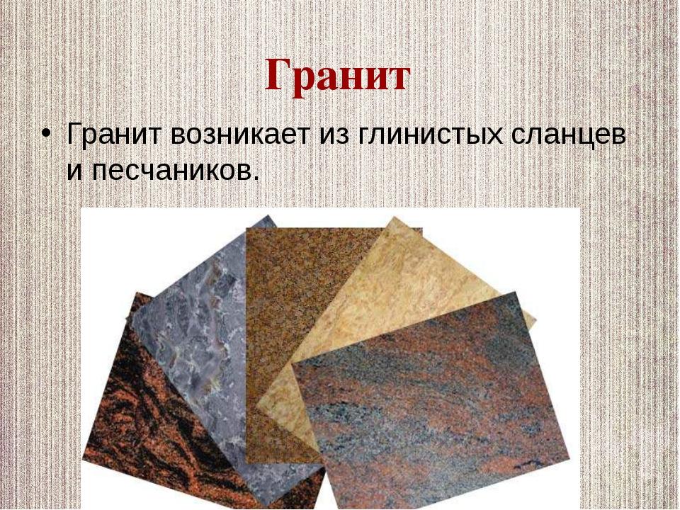 Гранит возникает из глинистых сланцев и песчаников. Гранит