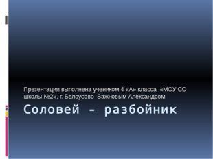 Соловей - разбойник Презентация выполнена учеником 4 «А» класса «МОУ СО школы