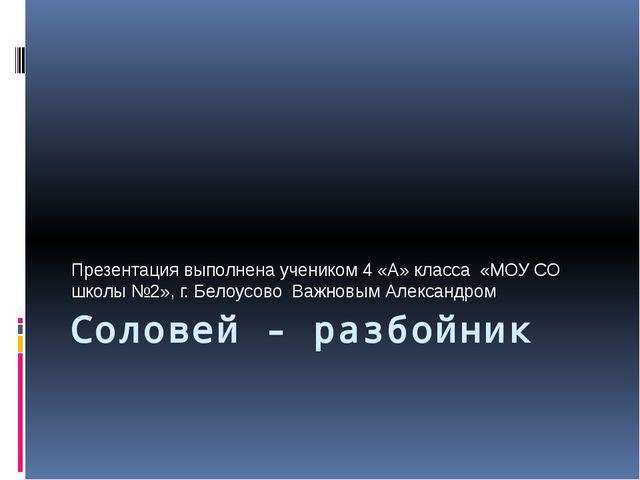 Соловей - разбойник Презентация выполнена учеником 4 «А» класса «МОУ СО школы...