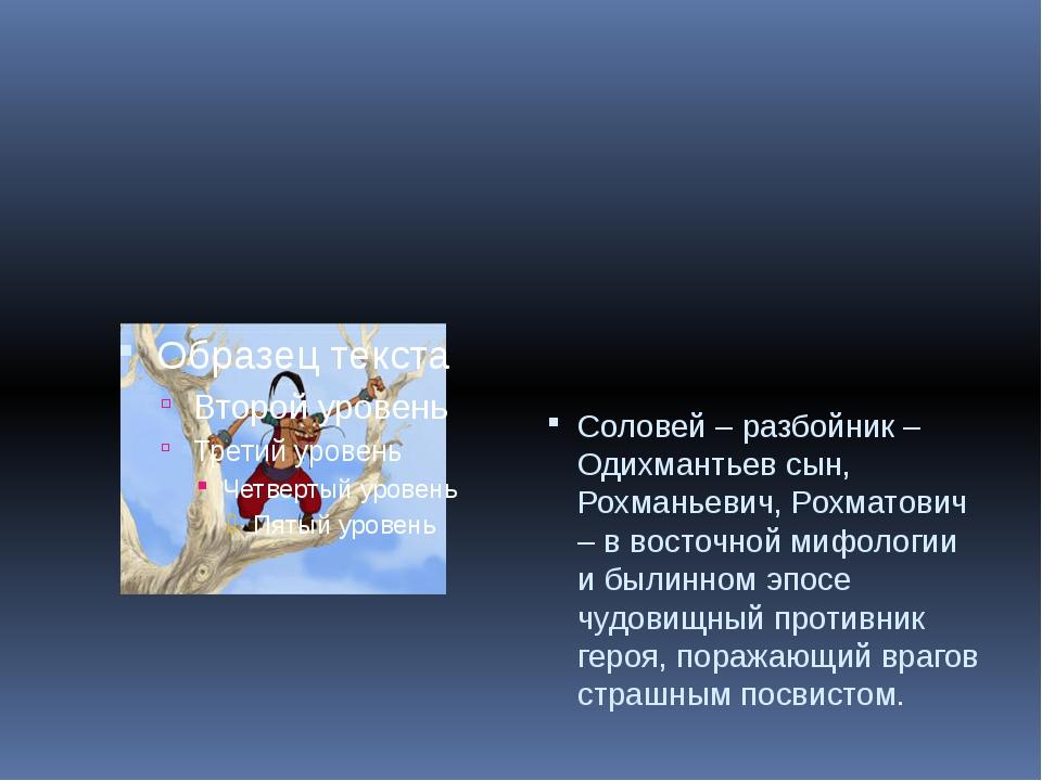 Соловей – разбойник – Одихмантьев сын, Рохманьевич, Рохматович – в восточной...
