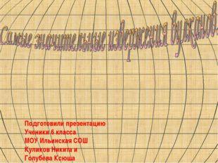 Подготовили презентацию Ученики 6 класса МОУ Ильинская СОШ Куликов Никита и Г