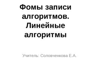 Фомы записи алгоритмов. Линейные алгоритмы Учитель: Соловченкова Е.А.