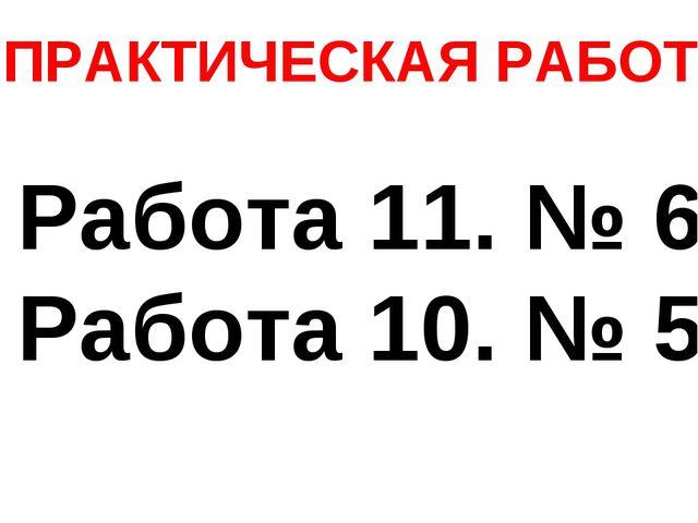 ПРАКТИЧЕСКАЯ РАБОТА Работа 11. № 6 Работа 10. № 5