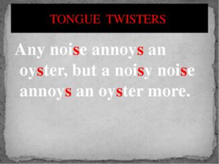 Any noise annoys an oyster, but a noisy noise annoys an oyster more. TONGUE T