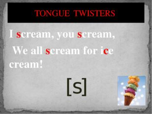 I scream, you scream, We all scream for ice cream! [s] TONGUE TWISTERS