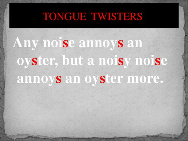 Any noise annoys an oyster, but a noisy noise annoys an oyster more. TONGUE T...