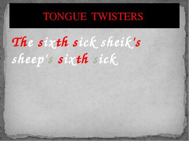 The sixth sick sheik's sheep's sixth sick. TONGUE TWISTERS