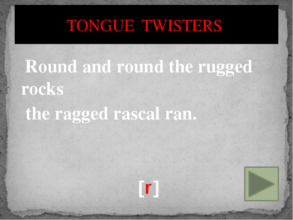Round and round the rugged rocks the ragged rascal ran. [r] TONGUE TWISTERS