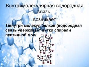 Внутримолекулярная водородная связь возникает 1)внутри молекул белков (водоро