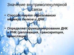 Значение внутримолекулярной связи Способствует образованию молекул белков и Д