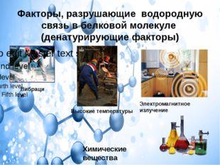 Факторы, разрушающие водородную связь в белковой молекуле (денатурирующие фак