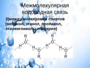 Межмолекулярная водородная связь 3)между молекулами спиртов (метанол, этанол,