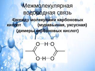 Межмолекулярная водородная связь 4)между молекулами карбоновых кислот (муравь