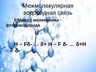 Межмолекулярная водородная связь 5)Между молекулами фтороводорода Н – Fδ- … δ