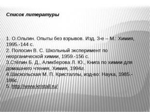 Список литературы 1. О.Ольгин. Опыты без взрывов. Изд. 3-е – М.: Химия, 1995.