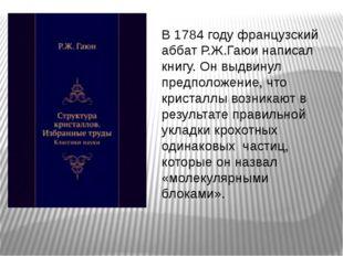 В 1784 году французский аббат Р.Ж.Гаюи написал книгу. Он выдвинул предположен
