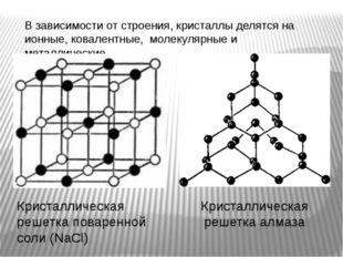 В зависимости от строения, кристаллы делятся на ионные, ковалентные, молекуля
