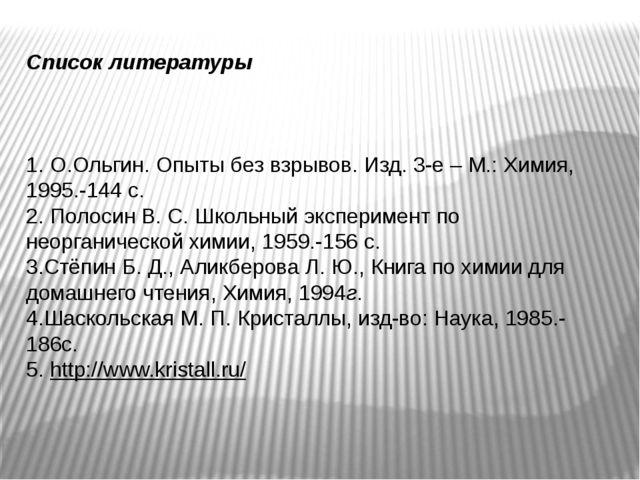 Список литературы 1. О.Ольгин. Опыты без взрывов. Изд. 3-е – М.: Химия, 1995....