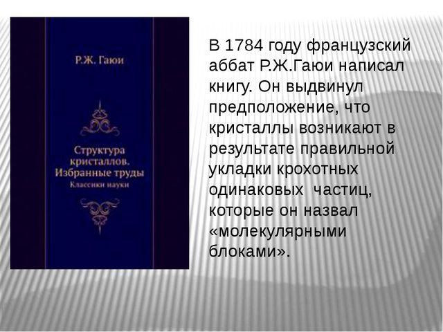 В 1784 году французский аббат Р.Ж.Гаюи написал книгу. Он выдвинул предположен...