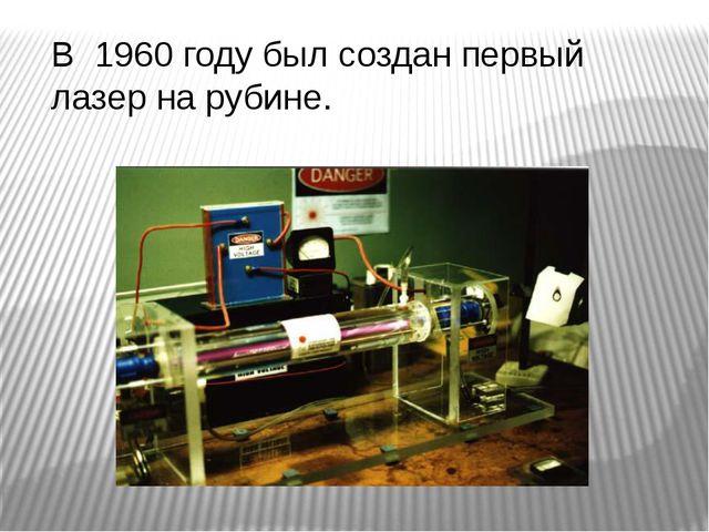 В 1960 году был создан первый лазер на рубине.