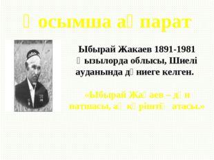 Қосымша ақпарат Ыбырай Жакаев 1891-1981 Қызылорда облысы, Шиелі ауданында дүн