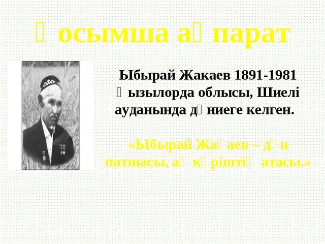 Қосымша ақпарат Ыбырай Жакаев 1891-1981 Қызылорда облысы, Шиелі ауданында дүн...