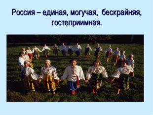 Россия – единая, могучая, бескрайняя, гостеприимная.