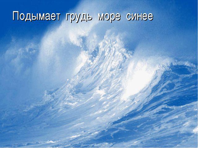 Подымает грудь море синее