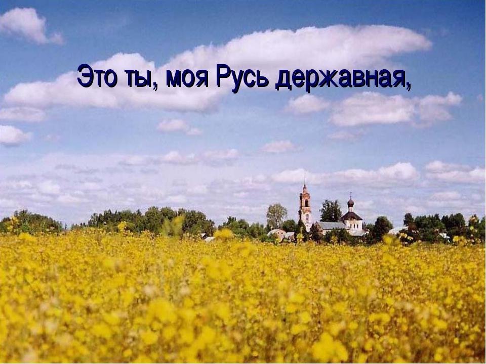 Это ты, моя Русь державная,