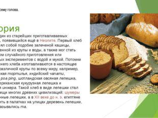 История Хлеб— один из старейших приготавливаемых продуктов, появившийся ещё