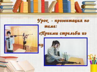 Урок - презентация по теме: «Приемы стрельбы из автомата (пулемета