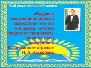Мой педагогический девиз: «Будущее многонационального Казахстана - это его мо