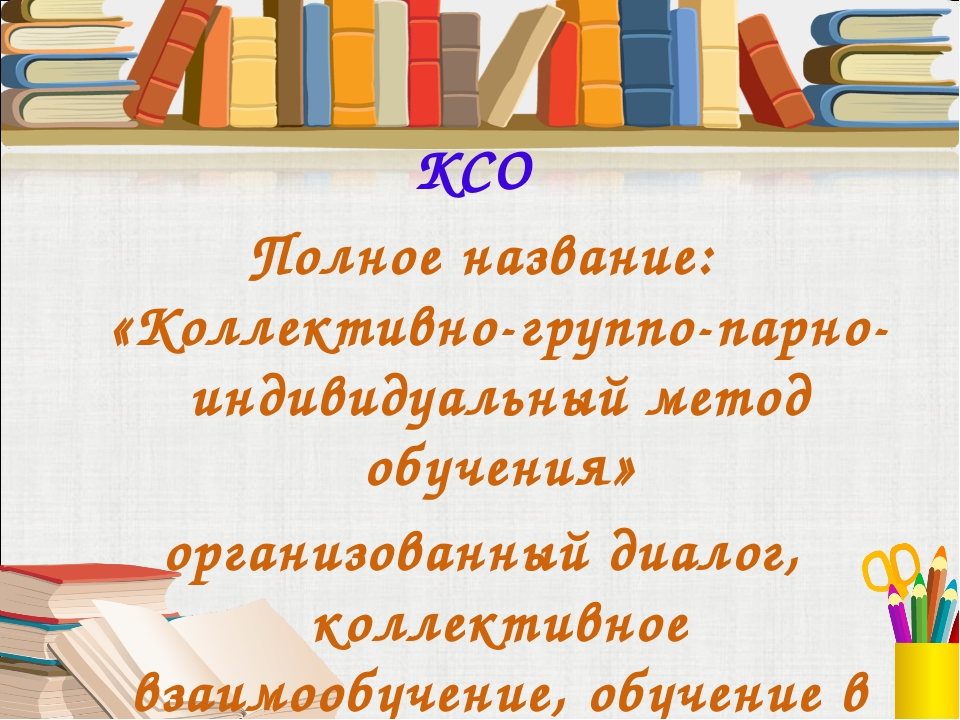 КСО Полное название: «Коллективно-группо-парно-индивидуальный метод обучения»...