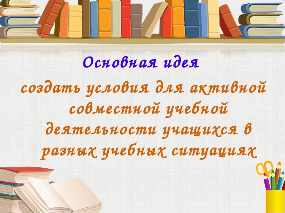 Основная идея создать условия для активной совместной учебной деятельности уч...
