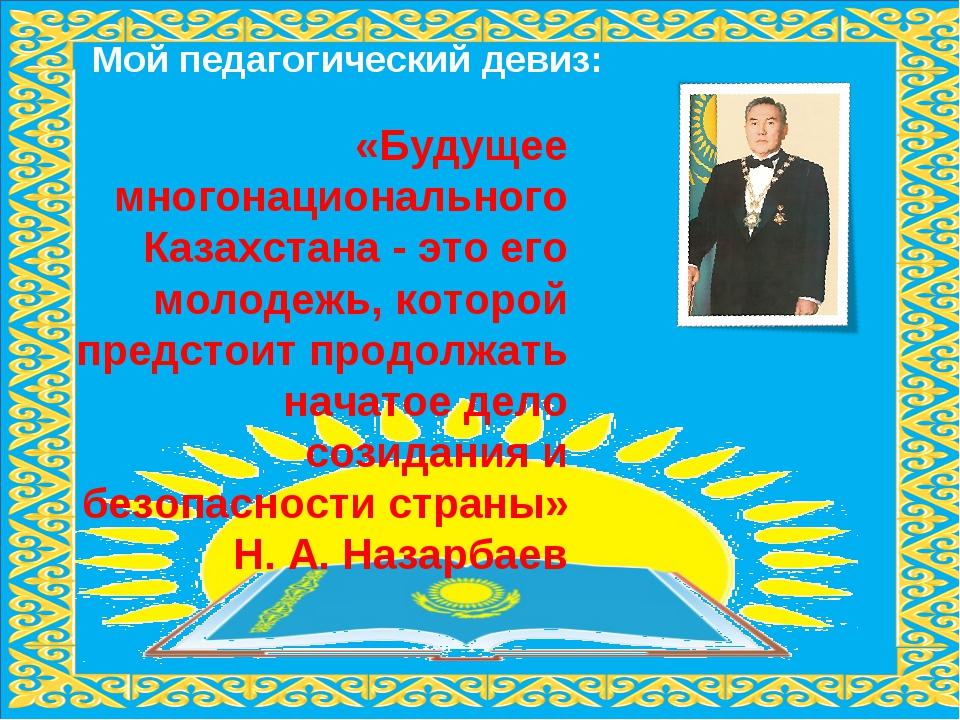 Мой педагогический девиз: «Будущее многонационального Казахстана - это его мо...