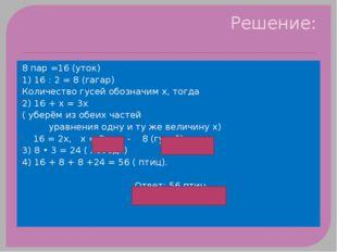 Решение: 8 пар =16 (уток) 1) 16 : 2 = 8 (гагар) Количество гусей обозначим х,