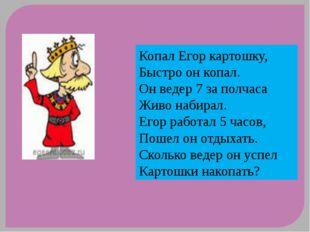 Копал Егор картошку, Быстро он копал. Он ведер 7 за полчаса Живо набирал. Его