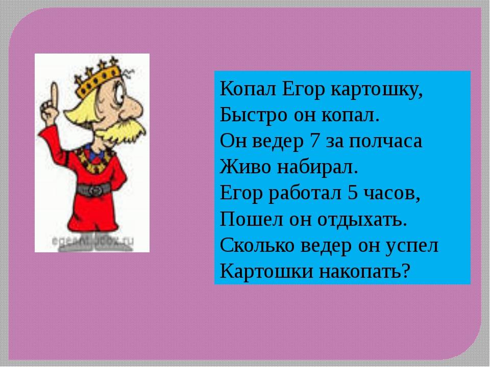 Копал Егор картошку, Быстро он копал. Он ведер 7 за полчаса Живо набирал. Его...