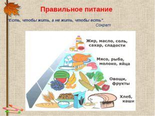 """Правильное питание """"Есть, чтобы жить, а не жить, чтобы есть"""". Сократ"""