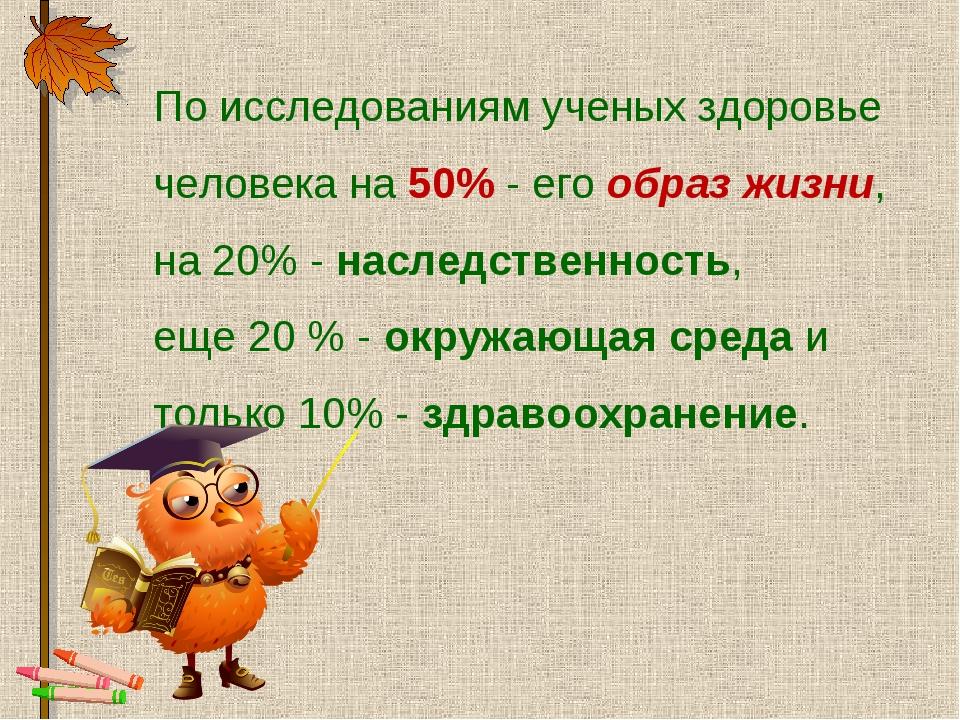 По исследованиям ученых здоровье человека на 50% - его образ жизни, на 20% -...