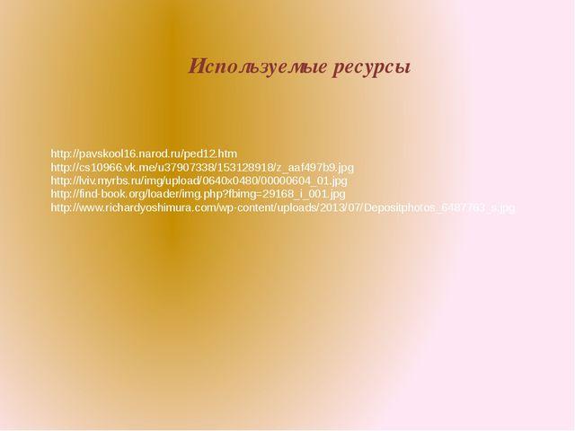Используемые ресурсы http://pavskool16.narod.ru/ped12.htm http://cs10966.vk.m...