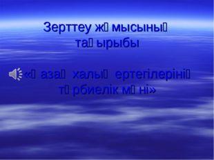 Зерттеу жұмысының тақырыбы «Қазақ халық ертегілерінің тәрбиелік мәні»