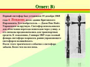 Ответ: В) Первый светофор был установлен 10 декабря 1868 года в Лондоне, возл