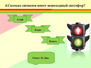 4.Сколько сигналов имеет пешеходный светофор? А)три В)пять Б)два Ответ: Б) Два.