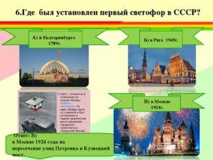6.Где был установлен первый светофор в СССР? Б) в Риге 1945г. Ответ: В) в Мо
