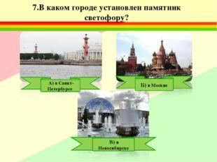 7.В каком городе установлен памятник светофору? А) в Санкт-Петербурге Б) в Мо