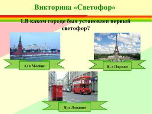 Викторина «Светофор» 1.В каком городе был установлен первый светофор? В) в Ло