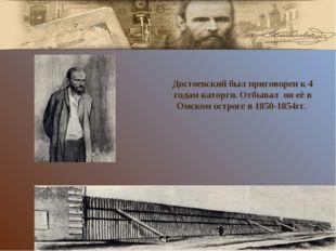 Достоевский был приговорен к 4 годам каторги. Отбывал он её в Омском остроге