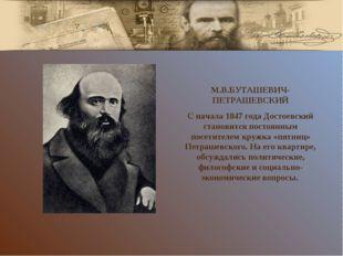 М.В.БУТАШЕВИЧ-ПЕТРАШЕВСКИЙ С начала 1847 года Достоевский становится постоянн