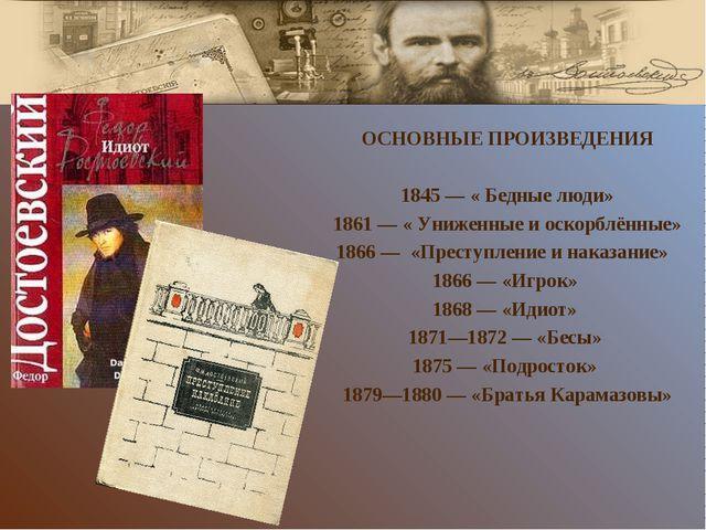 ОСНОВНЫЕ ПРОИЗВЕДЕНИЯ 1845— « Бедные люди» 1861— « Униженные и оскорблённые...